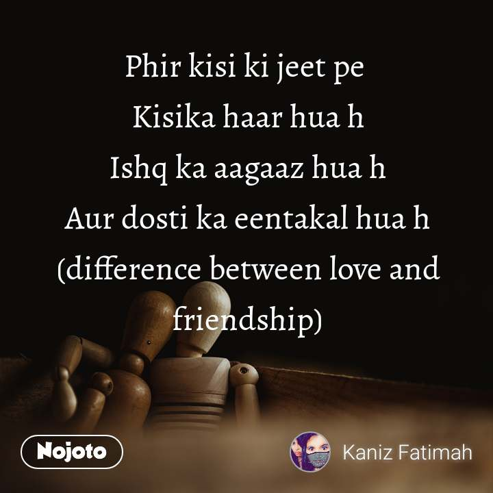 Phir kisi ki jeet pe  Kisika haar hua h Ishq ka aagaaz hua h Aur dosti ka eentakal hua h (difference between love and friendship)