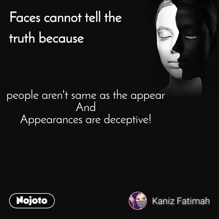 Faces cannot tell the truth because people aren't same as the appear  And  Appearances are deceptive!