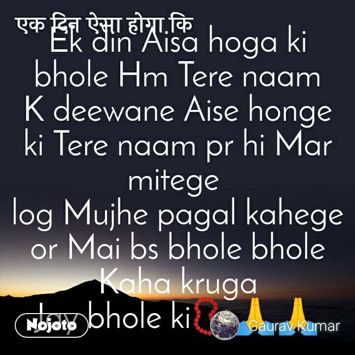 एक दिन ऐसा होगा कि Ek din Aisa hoga ki bhole Hm Tere naam K deewane Aise honge ki Tere naam pr hi Mar mitege  log Mujhe pagal kahege or Mai bs bhole bhole Kaha kruga Jay bhole ki📿🙏🙏