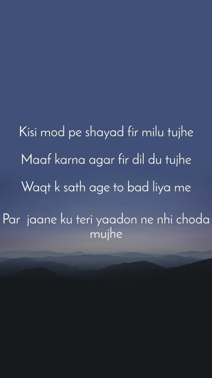 Kisi mod pe shayad fir milu tujhe  Maaf karna agar fir dil du tujhe  Waqt k sath age to bad liya me  Par jaane ku teri yaadon ne nhi choda mujhe