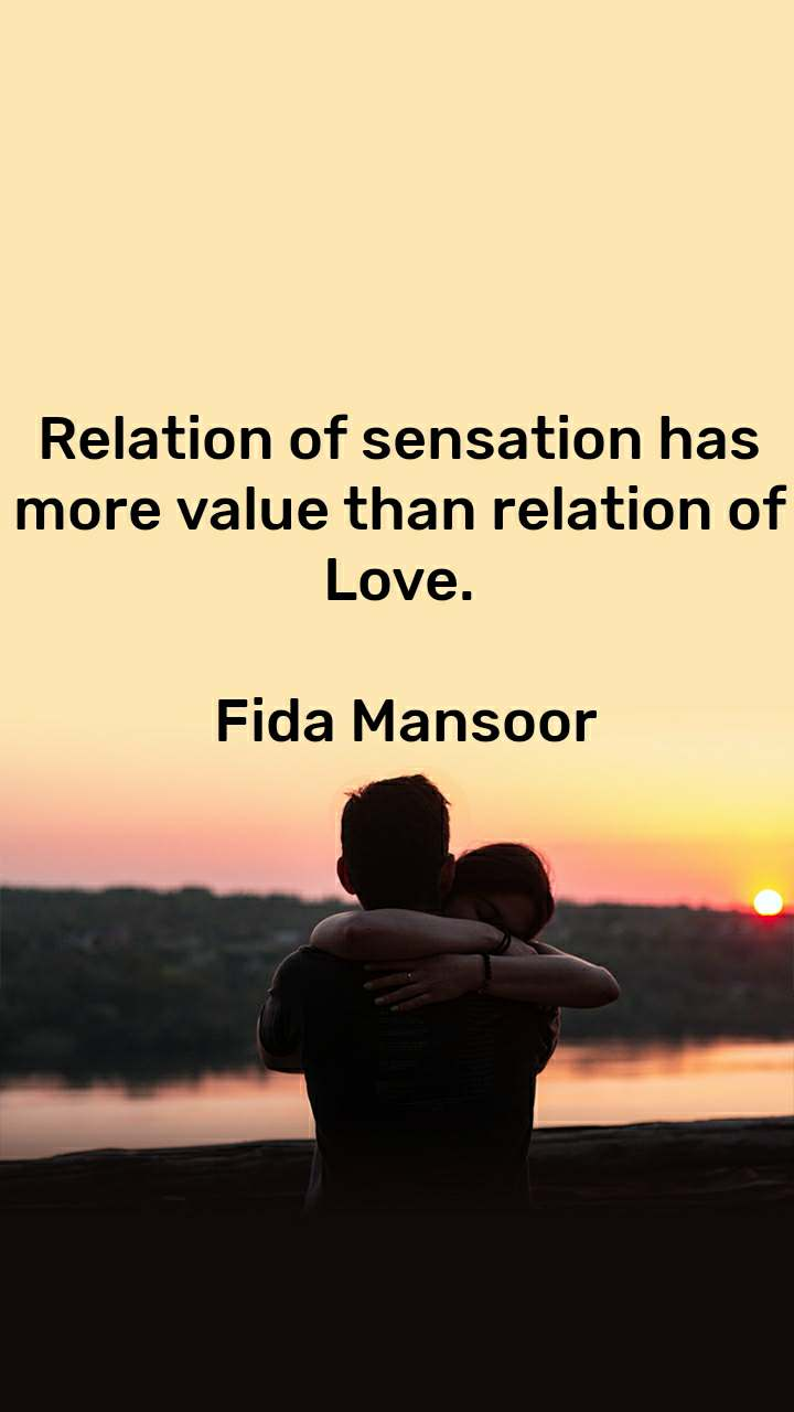 Relation of sensation has more value than relation of Love.   Fida Mansoor