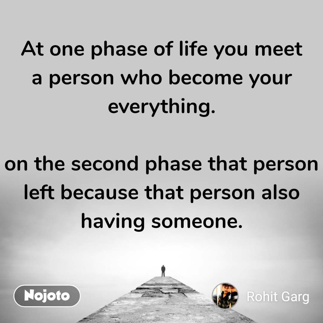 At one phase of life you meet a person who become your everything.  on the second phase that person left because that person also having someone.