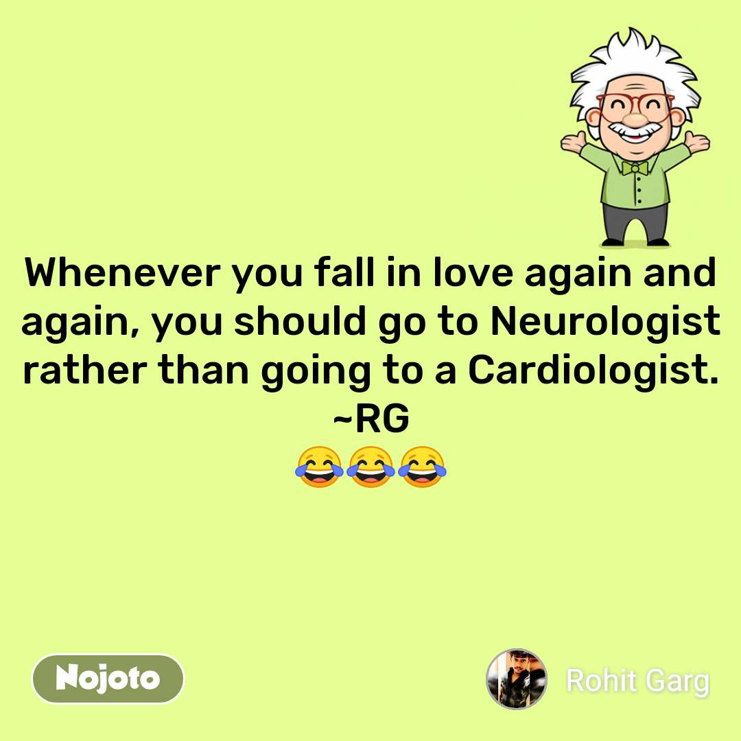 Whenever you fall in love again and again, you should go to Neurologist rather than going to a Cardiologist. ~RG 😂😂😂