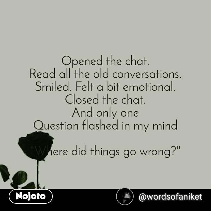 "Opened the chat. Read all the old conversations. Smiled. Felt a bit emotional. Closed the chat. And only one Question flashed in my mind  ""Where did things go wrong?"""