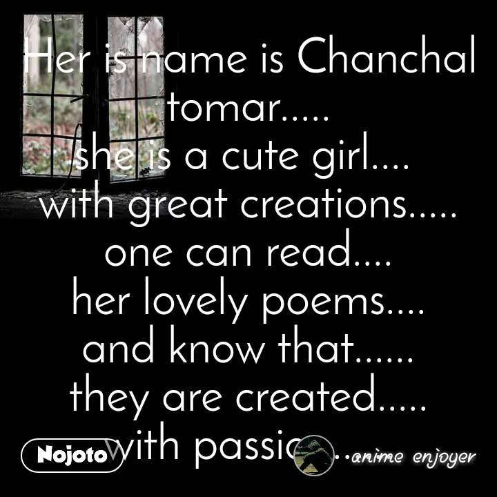 Her is name is Chanchal tomar..... she is a cute girl....  with great creations..... one can read.... her lovely poems.... and know that...... they are created..... with passion......