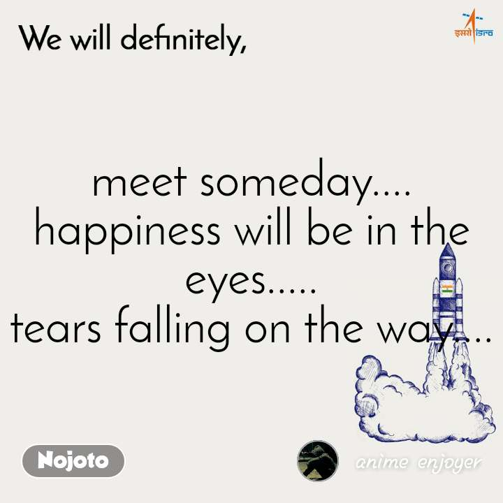 We will definitely meet someday.... happiness will be in the eyes..... tears falling on the way....