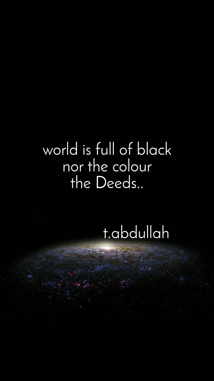 world is full of black nor the colour the Deeds..                                   t.abdullah