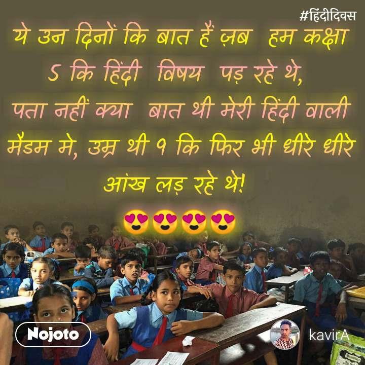 हिंदी दिवस  ये उन दिनों कि बात हैं ज़ब  हम कक्षा 5 कि हिंदी  विषय  पड़ रहे थे,  पता नहीं क्या  बात थी मेरी हिंदी वाली मैडम मे, उम्र थी 9 कि फिर भी धीरे धीरे आंख लड़ रहे थे!  😍😍😍😍