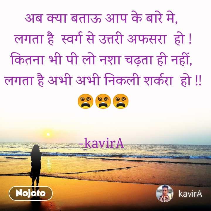 अब क्या बताऊ आप के बारे मे,  लगता है  स्वर्ग से उत्तरी अफसरा  हो ! कितना भी पी लो नशा चढ़ता ही नहीं,  लगता है अभी अभी निकली शर्करा  हो !! 😵😵😵  -kavirA