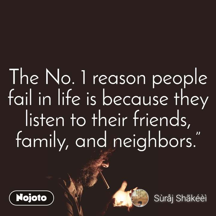 """The No. 1 reason people fail in life is because they listen to their friends, family, and neighbors."""""""
