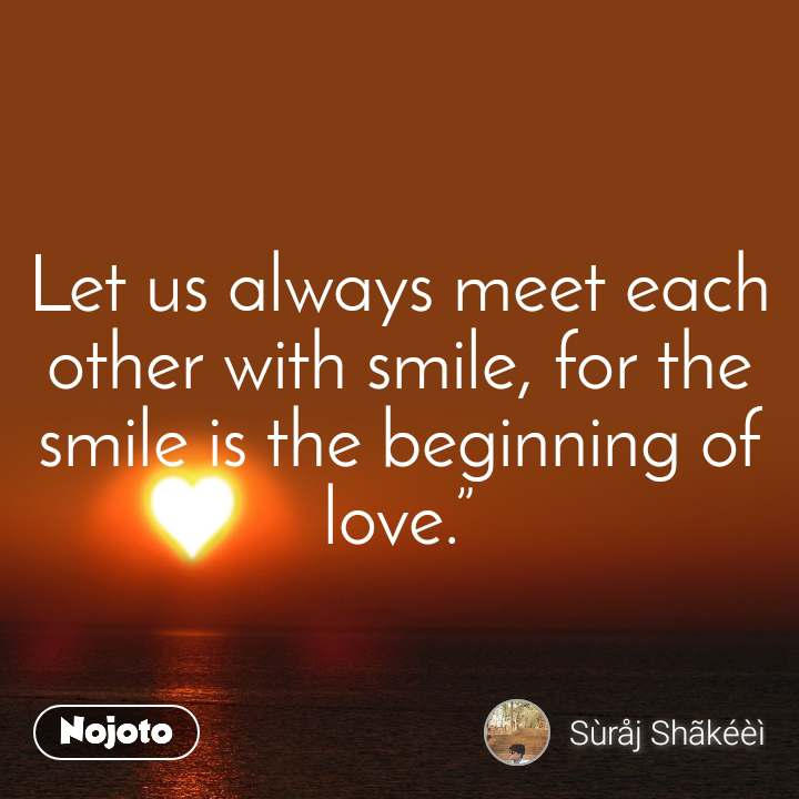 Let us always meet each other with smile, for the smile is the beginning of love.""