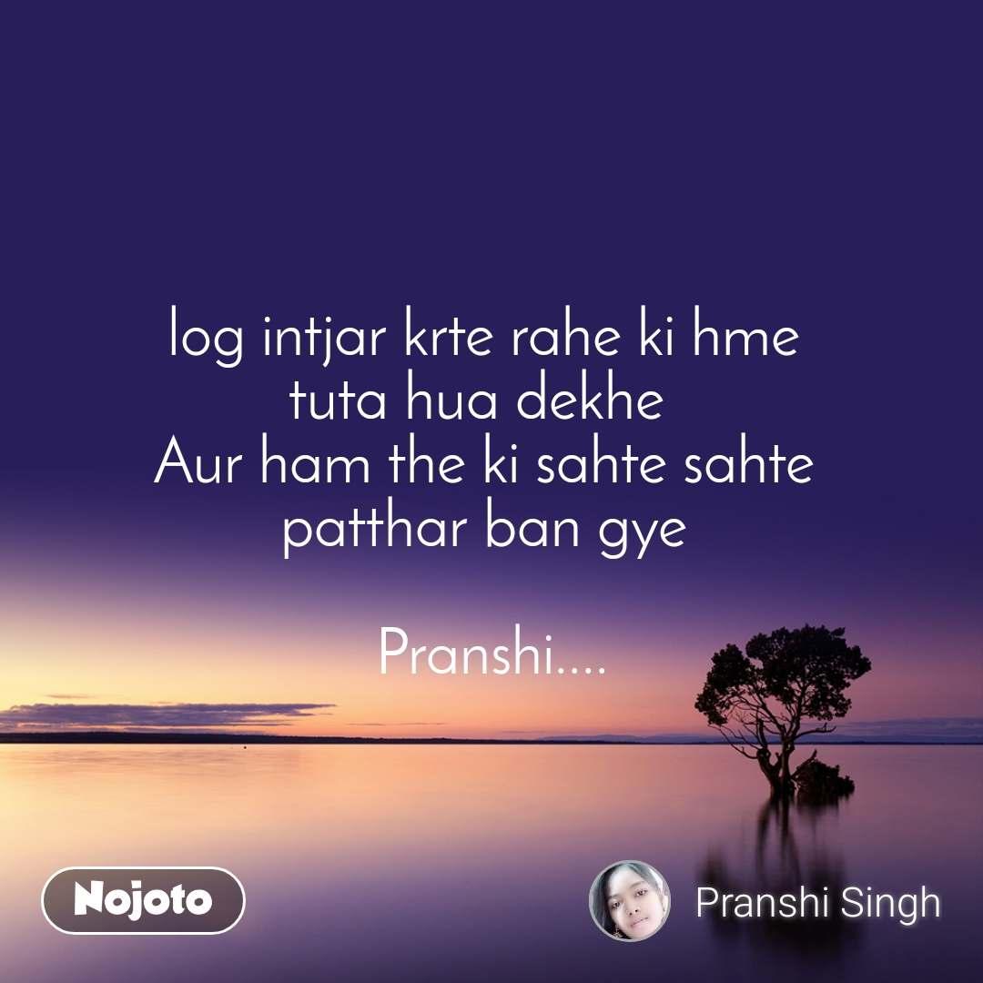 log intjar krte rahe ki hme  tuta hua dekhe   Aur ham the ki sahte sahte  patthar ban gye   Pranshi....