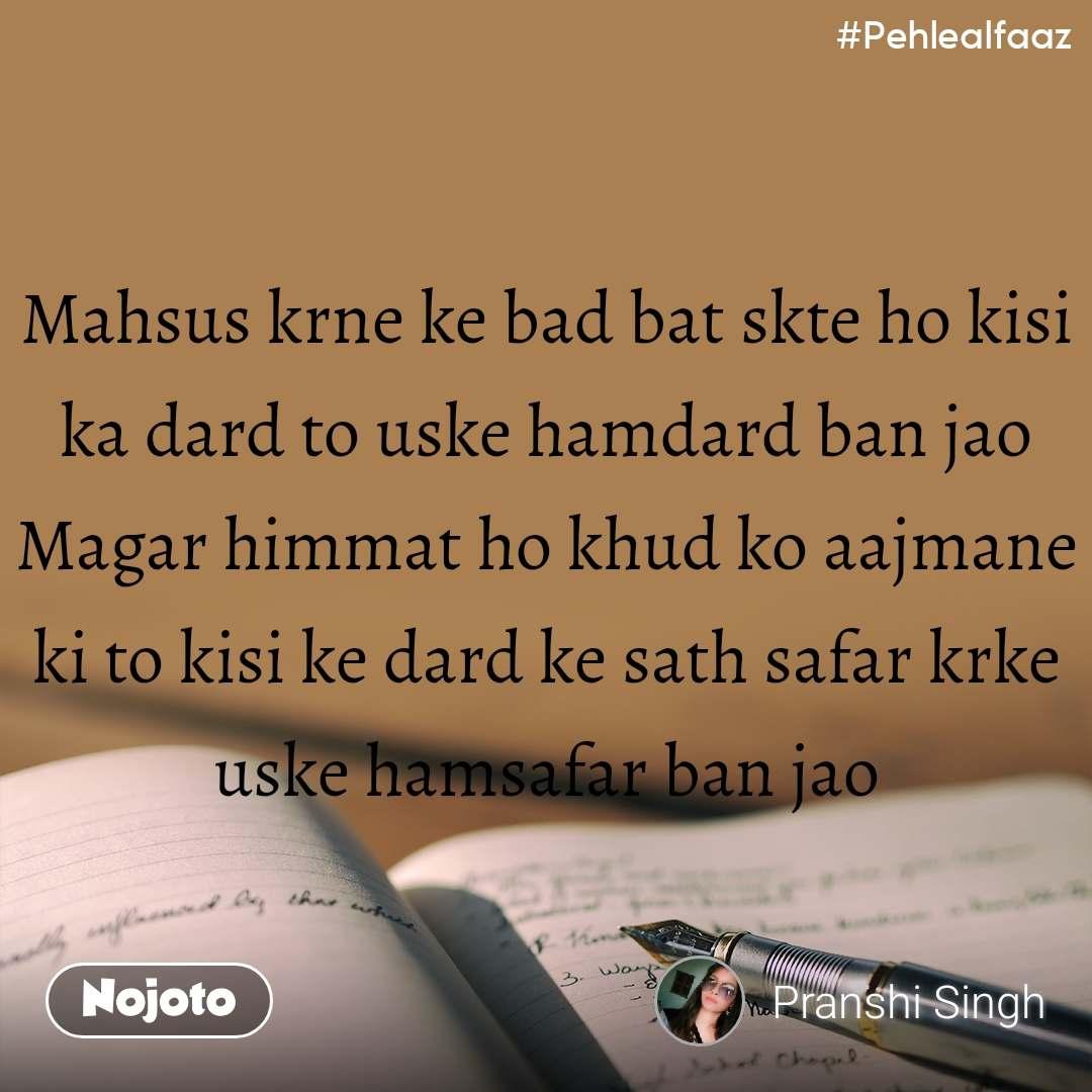 #Pehlealfaaz Mahsus krne ke bad bat skte ho kisi ka dard to uske hamdard ban jao Magar himmat ho khud ko aajmane ki to kisi ke dard ke sath safar krke uske hamsafar ban jao