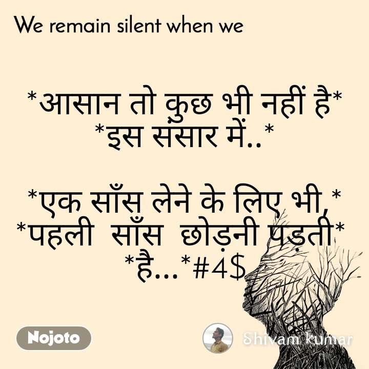We remain silent when we  *आसान तो कुछ भी नहीं है* *इस संसार में..*  *एक साँस लेने के लिए भी,* *पहली  साँस  छोड़नी पड़ती*  *है...*#4$