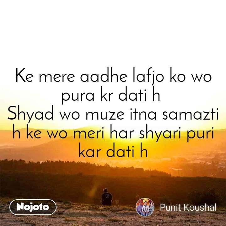 Ke mere aadhe lafjo ko wo pura kr dati h  Shyad wo muze itna samazti h ke wo meri har shyari puri kar dati h