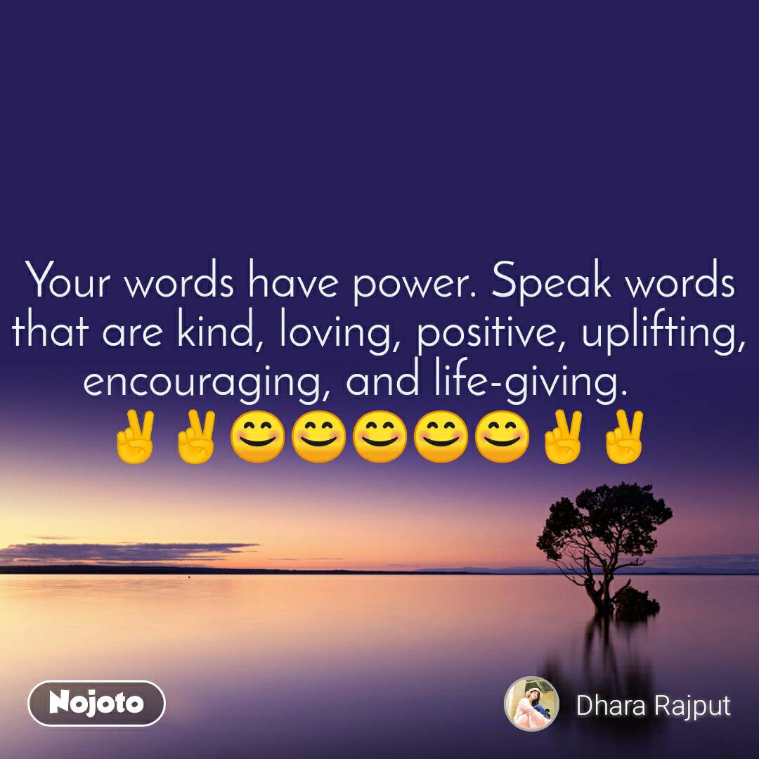 Your words have power. Speak words that are kind, loving, positive, uplifting, encouraging, and life-giving.     ✌️✌️😊😊😊😊😊✌️✌️