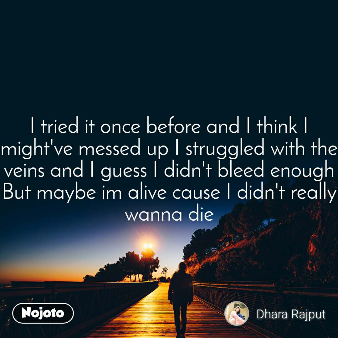 I tried it once before and I think I might've messed up I struggled with the veins and I guess I didn't bleed enough But maybe im alive cause I didn't really wanna die