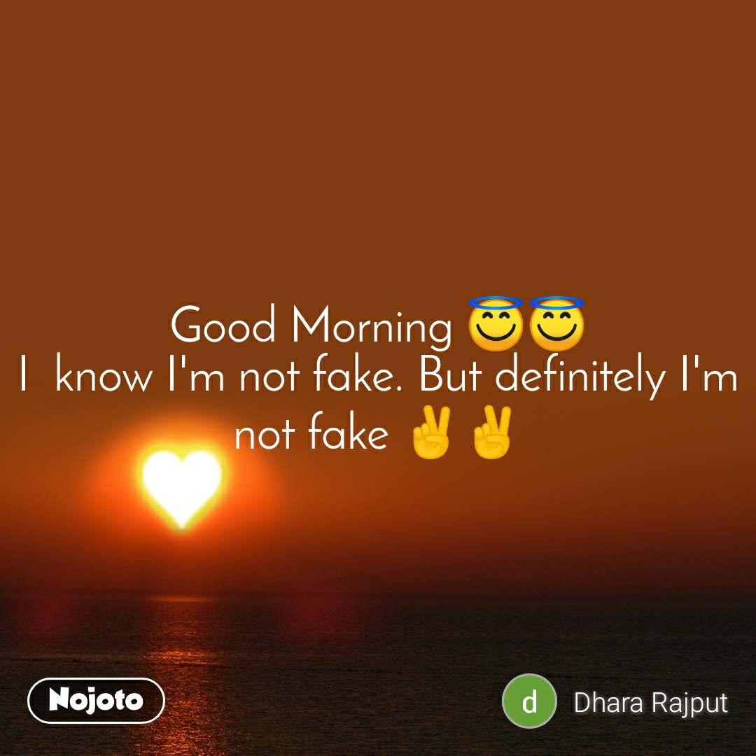Good Morning 😇😇 I  know I'm not fake. But definitely I'm not fake ✌️✌️