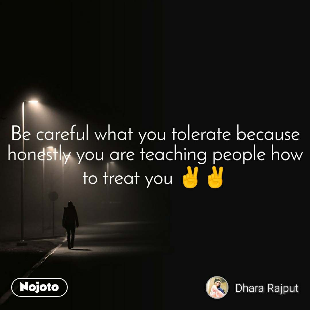 Be careful what you tolerate because honestly you are teaching people how to treat you ✌️✌️