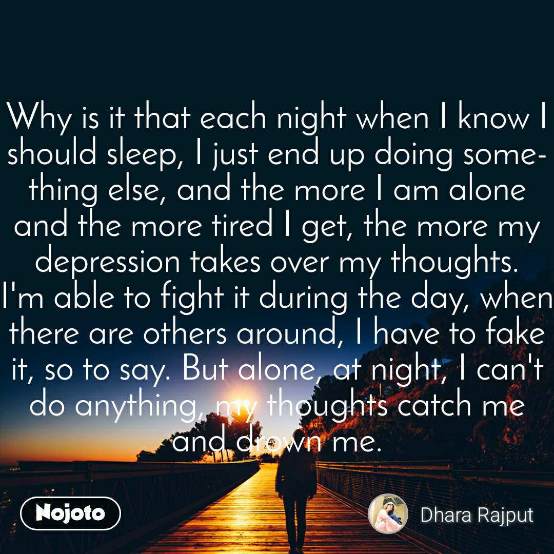 Why is it that each night when I know I should sleep, I just end up doing something else, and the more I am alone and the more tired I get, the more my depression takes over my thoughts. I'm able to fight it during the day, when there are others around, I have to fake it, so to say. But alone, at night, I can't do anything, my thoughts catch me and drown me.