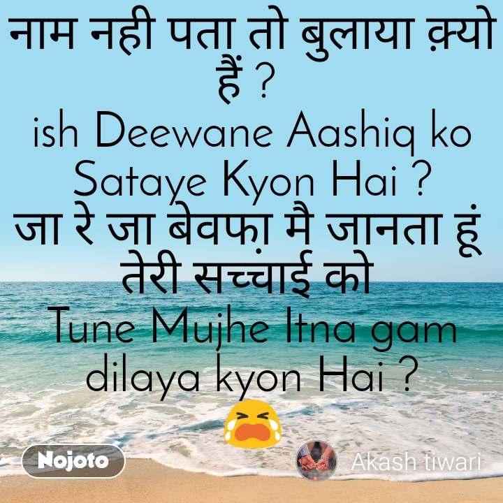 नाम नही पता तो बुलाया क़्यो हैं ?  ish Deewane Aashiq ko Sataye Kyon Hai ? जा रे जा बेवफा़ मै जानता हूं  तेरी सच्चाई को  Tune Mujhe Itna gam dilaya kyon Hai ? 😭