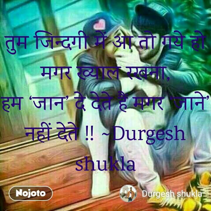 तुम जिन्दगी में आ तो गये हो मगर ख्याल रखना, हम 'जान' दे देते हैं मगर 'जाने' नहीं देते !! ~Durgesh shukla