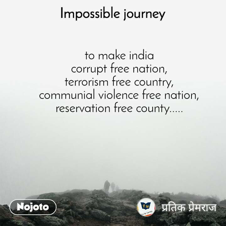Impossible Journey quotes  to make india  corrupt free nation,  terrorism free country,  communial violence free nation,  reservation free county.....