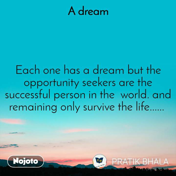 A Dream Each one has a dream but the opportunity seekers are the successful person in the  world. and remaining only survive the life......