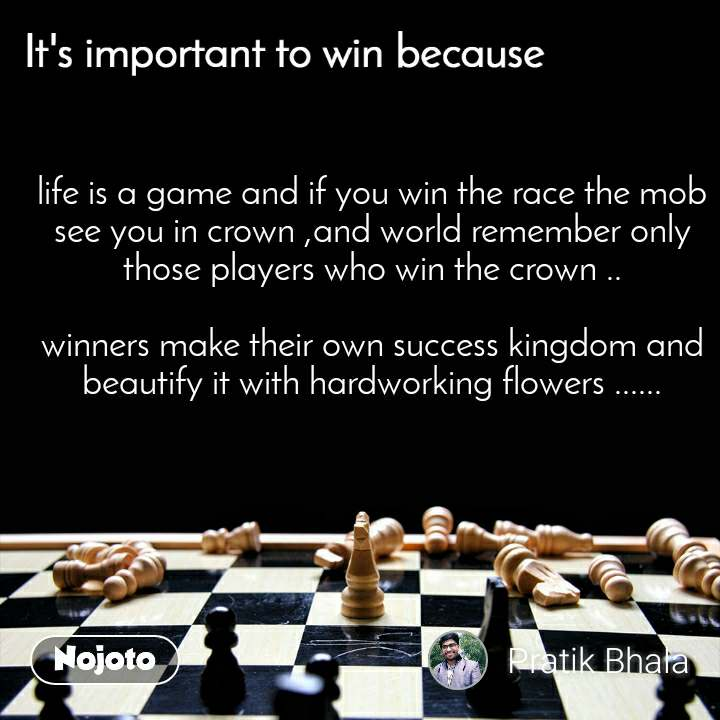 It's important to win because life is a game and if you win the race the mob see you in crown ,and world remember only those players who win the crown ..  winners make their own success kingdom and beautify it with hardworking flowers ......