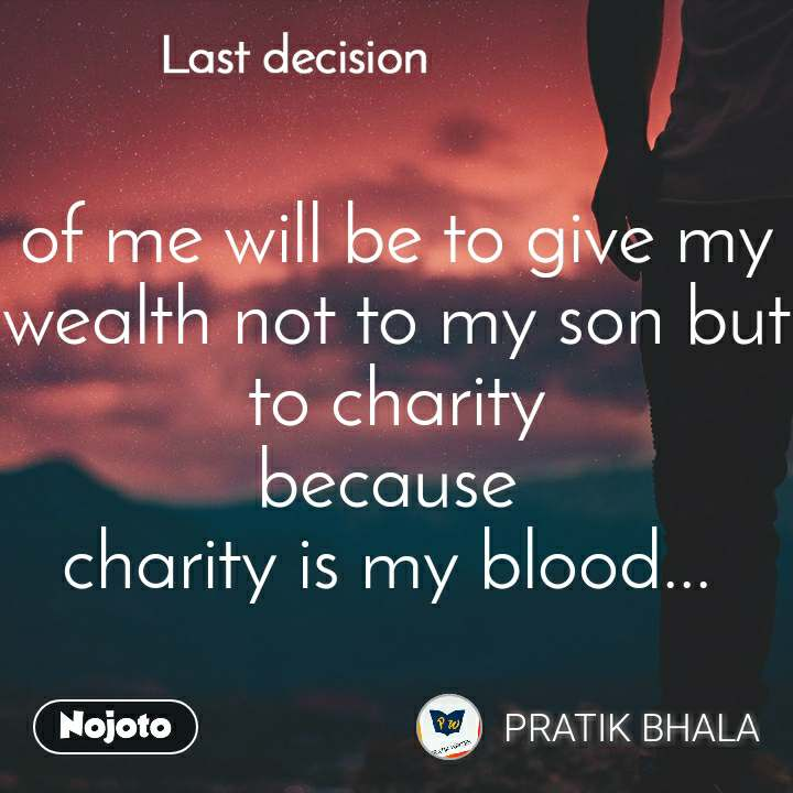 Last decision of me will be to give my wealth not to my son but to charity because  charity is my blood...
