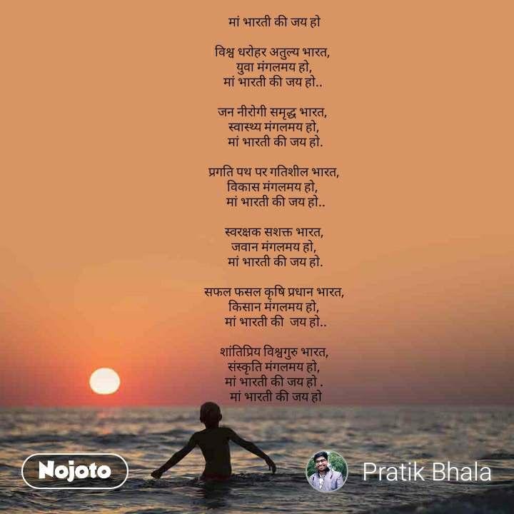 मां भारती की जय हो  विश्व धरोहर अतुल्य भारत,   युवा मंगलमय हो,  मां भारती की जय हो..   जन नीरोगी समृद्ध भारत,   स्वास्थ्य मंगलमय हो,   मां भारती की जय हो.   प्रगति पथ पर गतिशील भारत,  विकास मंगलमय हो,   मां भारती की जय हो..   स्वरक्षक सशक्त भारत,   जवान मंगलमय हो,   मां भारती की जय हो.   सफल फसल कृषि प्रधान भारत,   किसान मंगलमय हो,   मां भारती की  जय हो..   शांतिप्रिय विश्वगुरु भारत,   संस्कृति मंगलमय हो,   मां भारती की जय हो .   मां भारती की जय हो