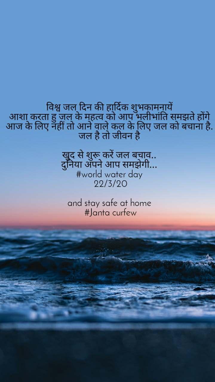 विश्व जल दिन की हार्दिक शुभकामनायें  आशा करता हु जल के महत्व को आप भलीभांति समझते होंगे  आज के लिए नहीं तो आने वाले कल के लिए जल को बचाना है.  जल है तो जीवन है   खुद से शुरू करें जल बचाव..  दुनिया अपने आप समझेगी...  #world water day  22/3/20  and stay safe at home  #Janta curfew