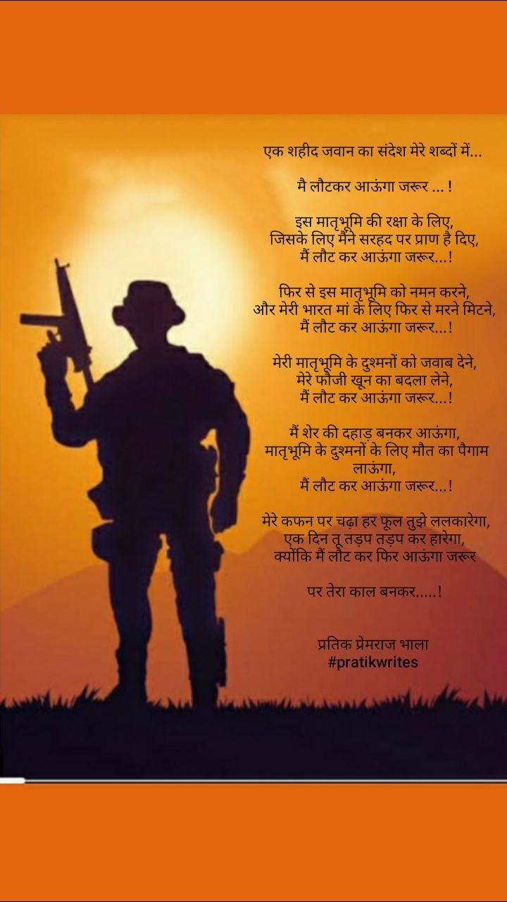 एक शहीद जवान का संदेश मेरे शब्दों में...   मै लौटकर आऊंगा जरूर ... !   इस मातृभूमि की रक्षा के लिए,   जिसके लिए मैंने सरहद पर प्राण है दिए,   मैं लौट कर आऊंगा जरूर...!   फिर से इस मातृभूमि को नमन करने,   और मेरी भारत मां के लिए फिर से मरने मिटने,   मैं लौट कर आऊंगा जरूर...!   मेरी मातृभूमि के दुश्मनों को जवाब देने,   मेरे फौजी खून का बदला लेने,   मैं लौट कर आऊंगा जरूर...!   मैं शेर की दहाड़ बनकर आऊंगा,   मातृभूमि के दुश्मनों के लिए मौत का पैगाम  लाऊंगा,   मैं लौट कर आऊंगा जरूर...!   मेरे कफन पर चढ़ा हर फूल तुझे ललकारेगा,  एक दिन तू तड़प तड़प कर हारेगा,   क्योंकि मैं लौट कर फिर आऊंगा जरूर   पर तेरा काल बनकर.....!   प्रतिक प्रेमराज भाला  #pratikwrites