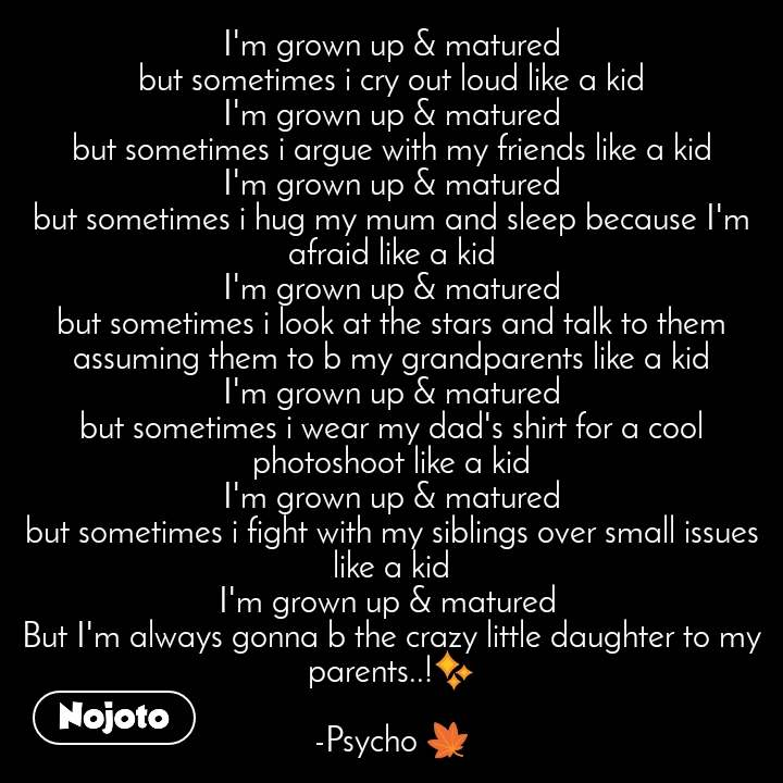#Pehlealfaaz I'm grown up & matured but sometimes i cry out loud like a kid I'm grown up & matured but sometimes i argue with my friends like a kid I'm grown up & matured but sometimes i hug my mum and sleep because I'm afraid like a kid I'm grown up & matured but sometimes i look at the stars and talk to them assuming them to b my grandparents like a kid I'm grown up & matured but sometimes i wear my dad's shirt for a cool photoshoot like a kid I'm grown up & matured but sometimes i fight with my siblings over small issues like a kid I'm grown up & matured  But I'm always gonna b the crazy little daughter to my parents..!✨  -Psycho 🍁