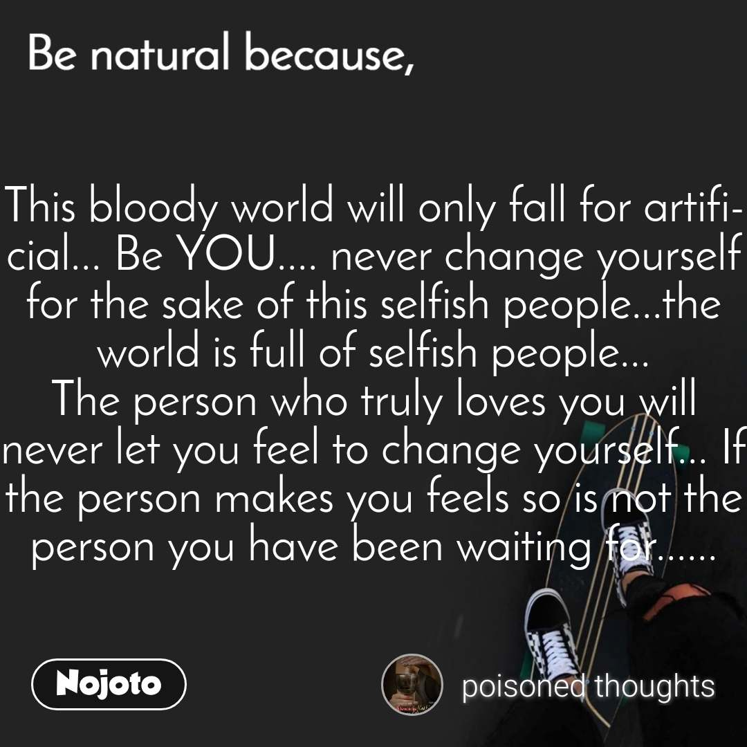 Be natural because This bloody world will only fall for artificial... Be YOU.... never change yourself for the sake of this selfish people...the world is full of selfish people... The person who truly loves you will never let you feel to change yourself... If the person makes you feels so is not the person you have been waiting for......