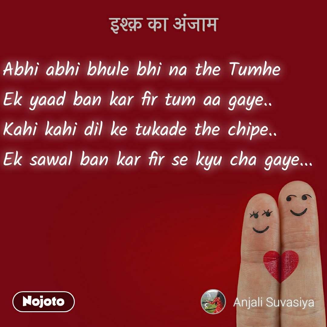 इश्क़ का अंजाम Abhi abhi bhule bhi na the Tumhe Ek yaad ban kar fir tum aa gaye.. Kahi kahi dil ke tukade the chipe.. Ek sawal ban kar fir se kyu cha gaye...