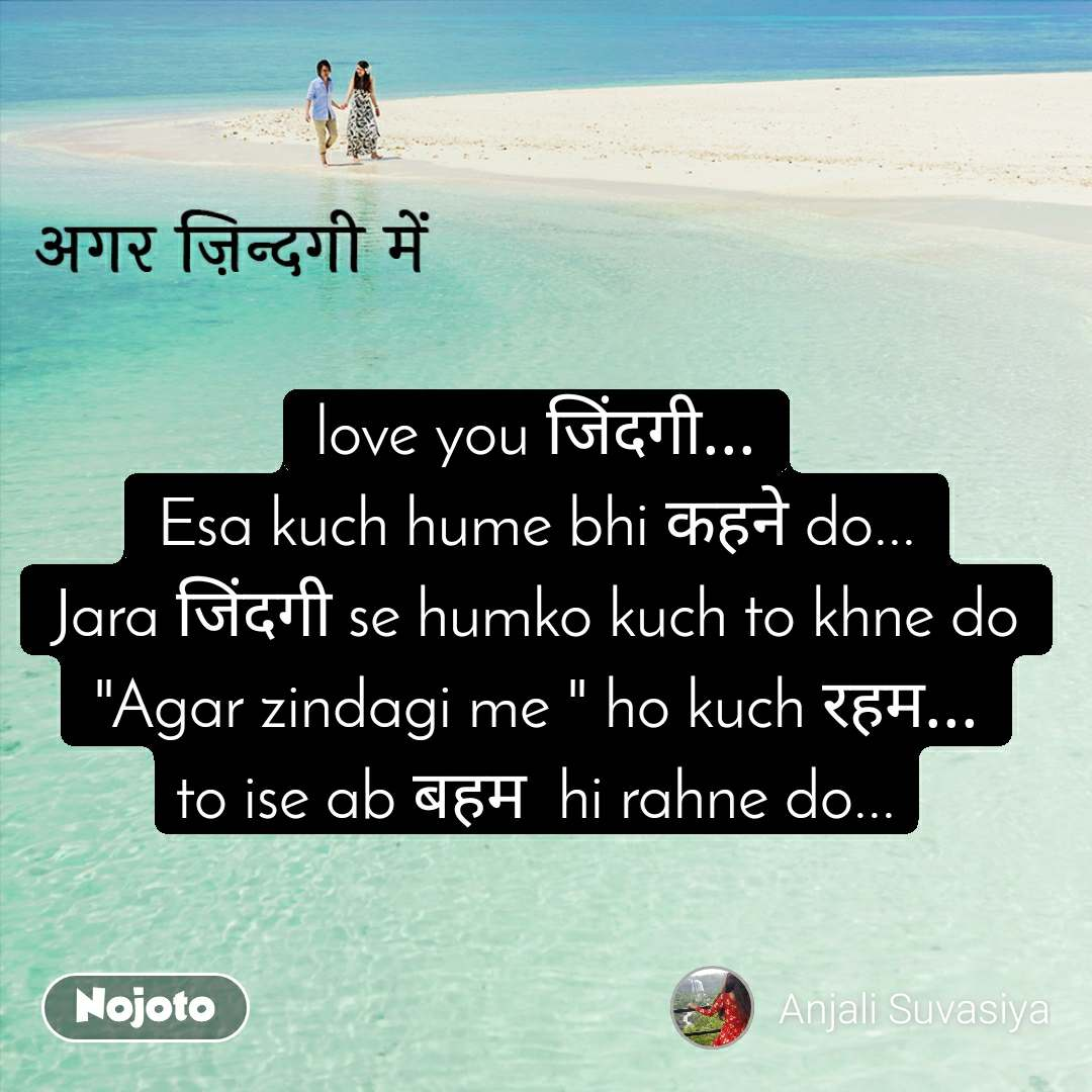 "अगर ज़िन्दगी में love you जिंदगी... Esa kuch hume bhi कहने do... Jara जिंदगी se humko kuch to khne do ""Agar zindagi me "" ho kuch रहम... to ise ab बहम  hi rahne do..."