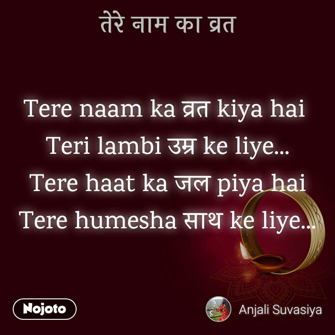 तेरे नाम का व्रत Tere naam ka व्रत kiya hai  Teri lambi उम्र ke liye... Tere haat ka जल piya hai Tere humesha साथ ke liye...
