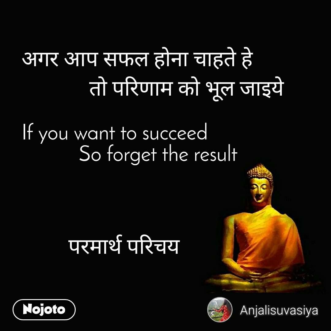 अगर आप सफल होना चाहते हे              तो परिणाम को भूल जाइये  If you want to succeed            So forget the result             परमार्थ परिचय