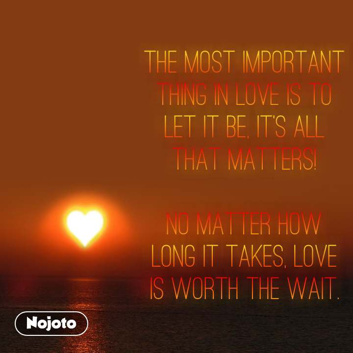 The most important thing in love is to let it be, it's all that matters!  No matter how long it takes, love is worth the wait.