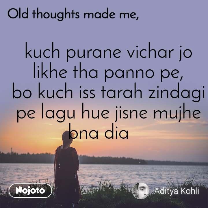Old thoughts made me, kuch purane vichar jo likhe tha panno pe, bo kuch iss tarah zindagi pe lagu hue jisne mujhe bna dia