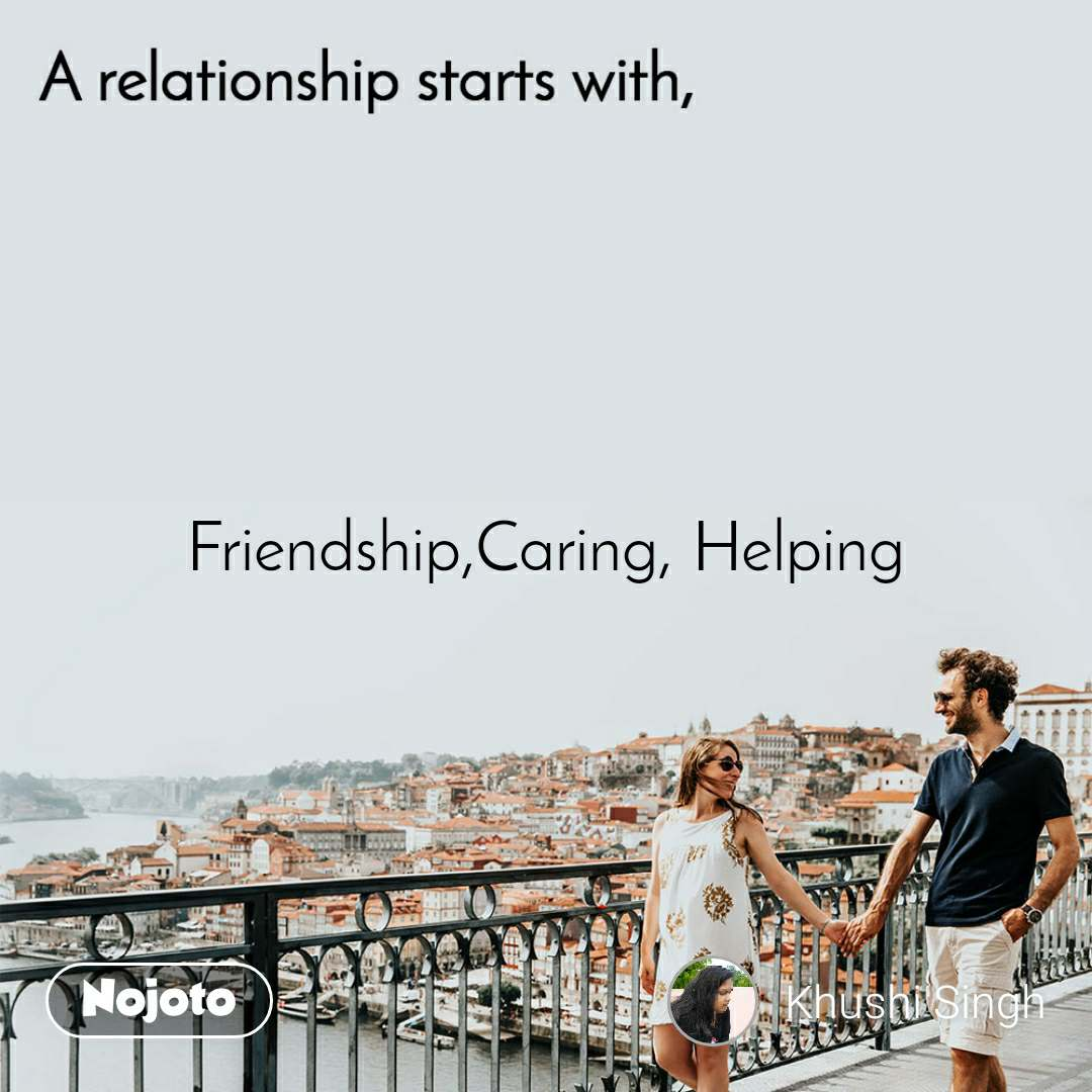 A relationship starts with Friendship,Caring, Helping