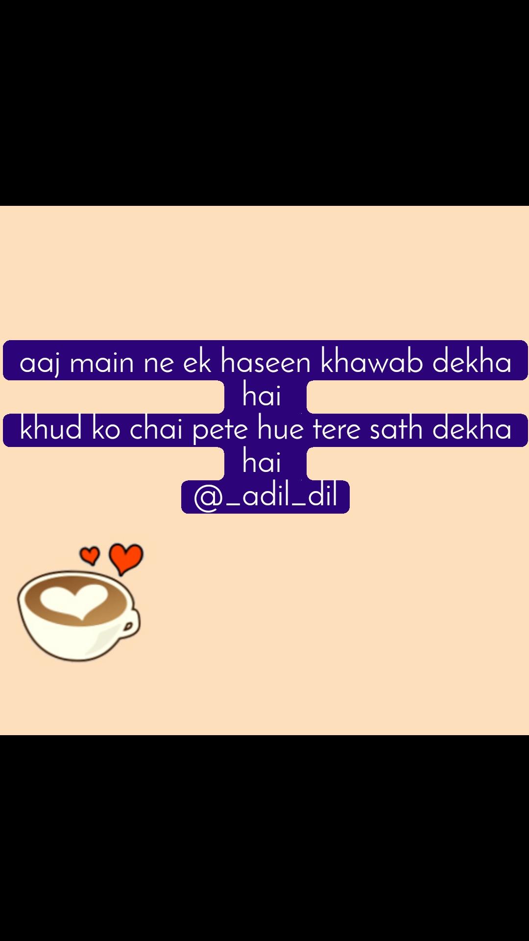 aaj main ne ek haseen khawab dekha hai  khud ko chai pete hue tere sath dekha hai  @_adil_dil