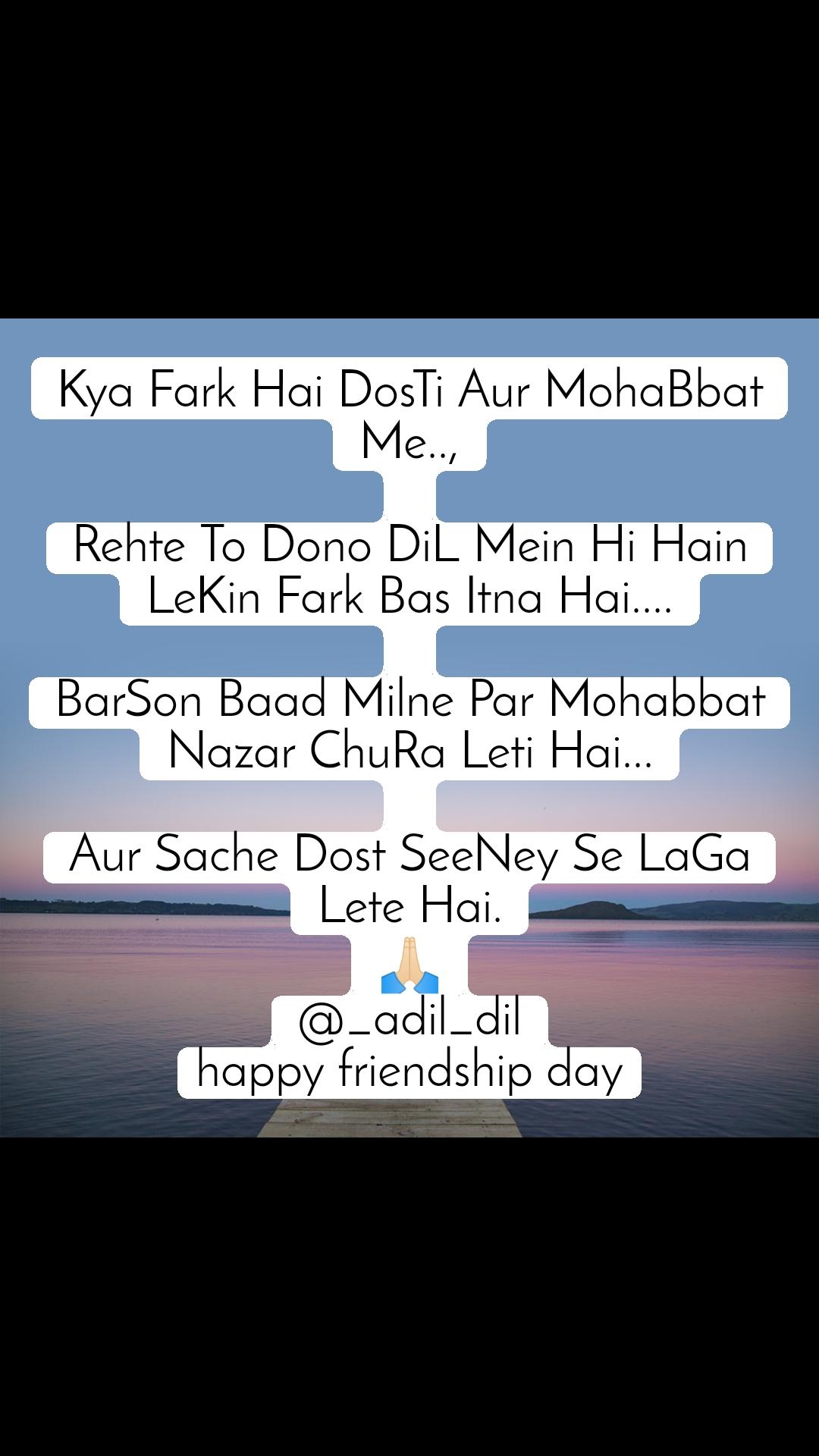 Kya Fark Hai DosTi Aur MohaBbat Me..,  Rehte To Dono DiL Mein Hi Hain LeKin Fark Bas Itna Hai....  BarSon Baad Milne Par Mohabbat Nazar ChuRa Leti Hai...  Aur Sache Dost SeeNey Se LaGa Lete Hai. 🙏🏻 @_adil_dil happy friendship day