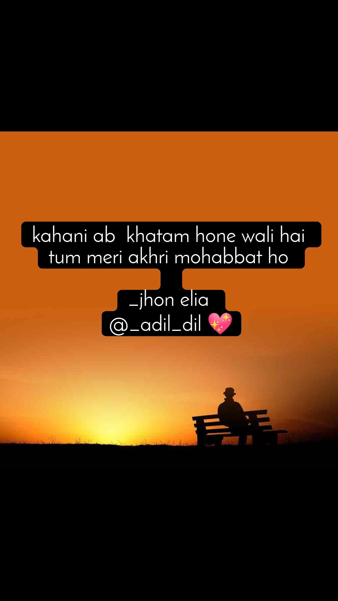 kahani ab  khatam hone wali hai  tum meri akhri mohabbat ho   _jhon elia  @_adil_dil 💖