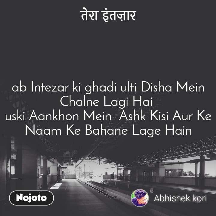 तेरा इंतज़ार ab Intezar ki ghadi ulti Disha Mein Chalne Lagi Hai  uski Aankhon Mein  Ashk Kisi Aur Ke Naam Ke Bahane Lage Hain