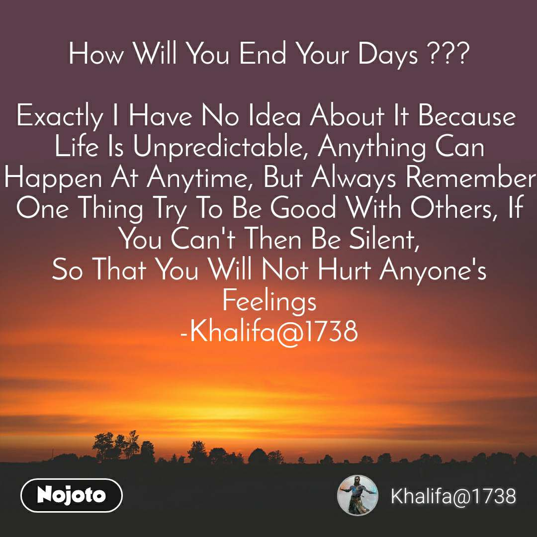 How Will You End Your Days ???  Exactly I Have No Idea About It Because  Life Is Unpredictable, Anything Can Happen At Anytime, But Always Remember One Thing Try To Be Good With Others, If You Can't Then Be Silent, So That You Will Not Hurt Anyone's Feelings -Khalifa@1738