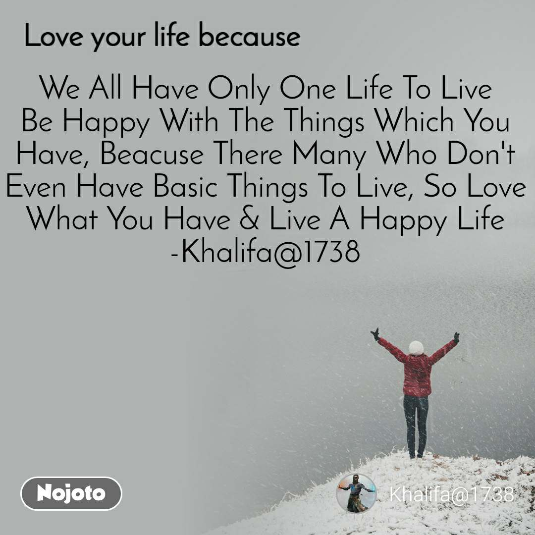 Love your life because  We All Have Only One Life To Live Be Happy With The Things Which You Have, Beacuse There Many Who Don't  Even Have Basic Things To Live, So Love What You Have & Live A Happy Life -Khalifa@1738