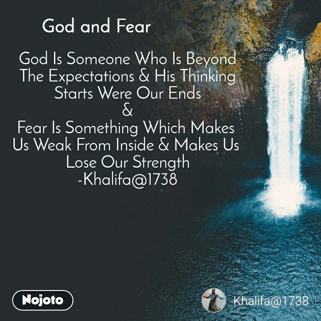 God and Fear God Is Someone Who Is Beyond The Expectations & His Thinking Starts Were Our Ends & Fear Is Something Which Makes  Us Weak From Inside & Makes Us  Lose Our Strength -Khalifa@1738
