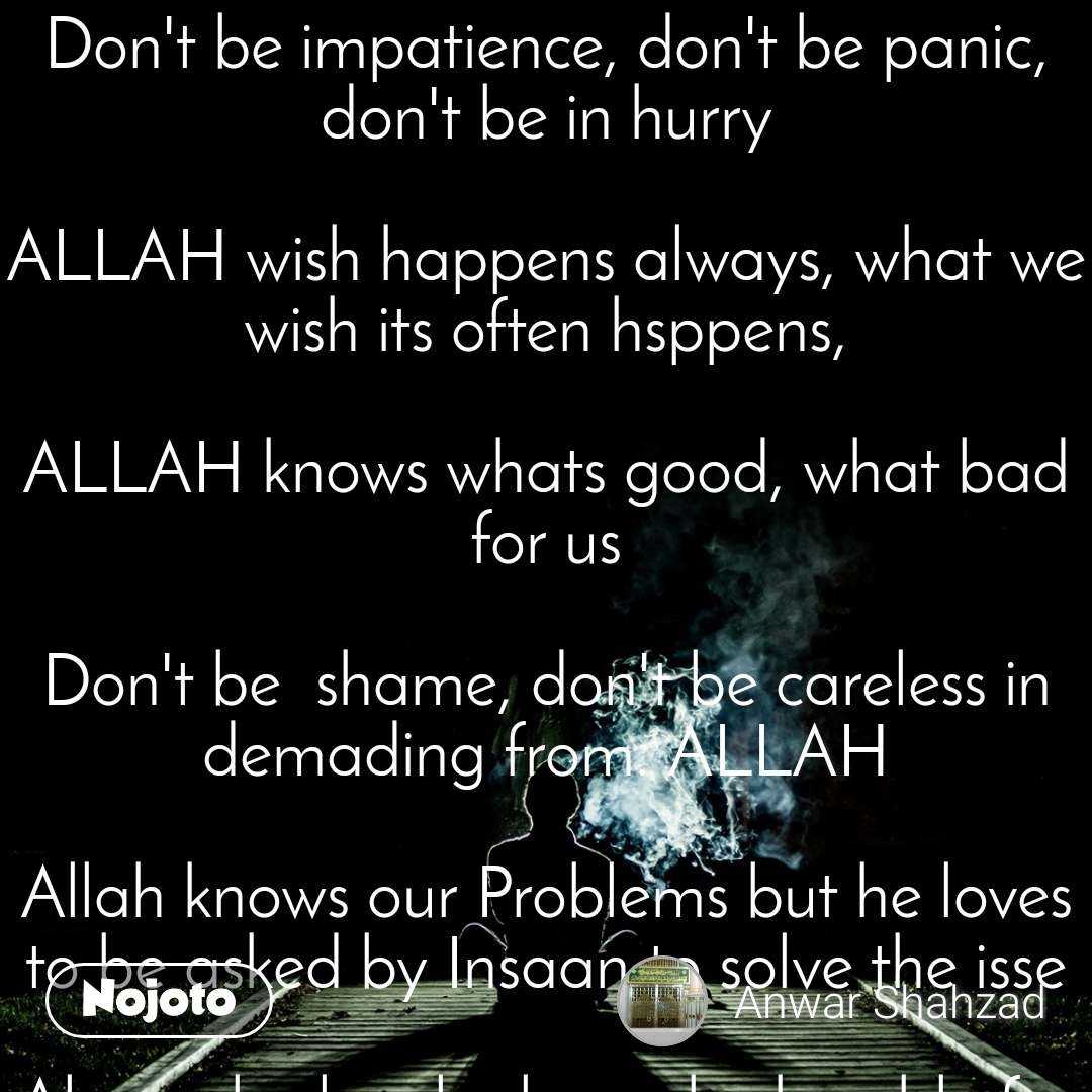 "Don't be impatience, don't be panic, don't be in hurry  ALLAH wish happens always, what we wish its often hsppens,  ALLAH knows whats good, what bad for us  Don't be  shame, don't be careless in demading from. ALLAH  Allah knows our Problems but he loves to be asked by Insaan to solve the isse  Always be loyal, always be humble for others  Never ever feel proud, always be calm and quite  We will get our desires full filled by the way of  Trust, loyality, sincerity and dedication towards Allah  Every desire be fullfilled, just trust i. ALLAH.  SAYED SHAHZAD ANWA""Shaazi""   ""Shaazi"""
